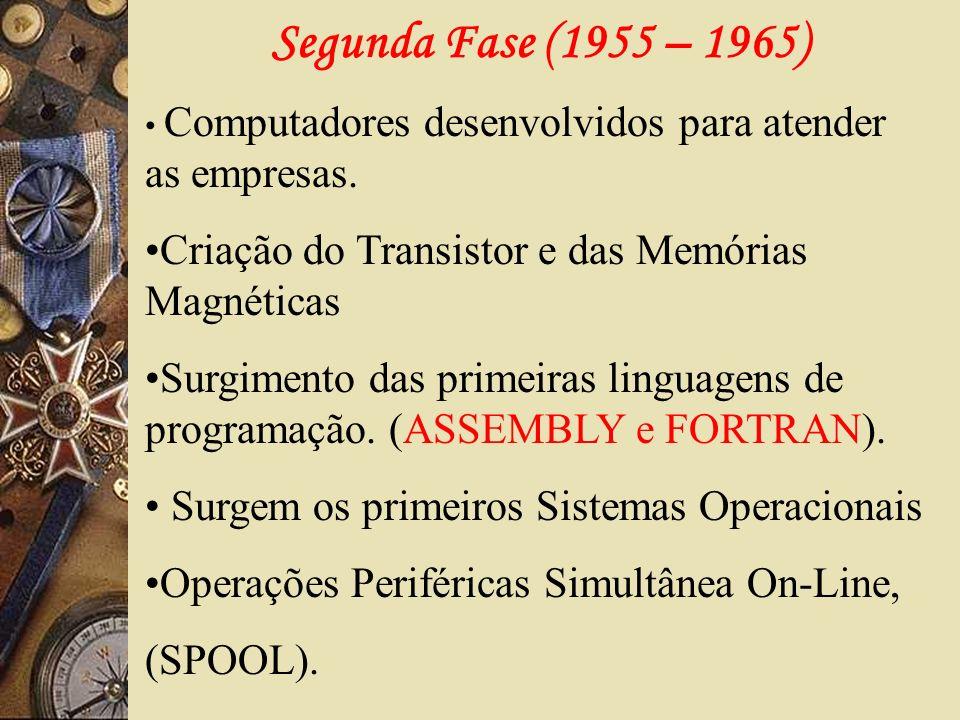 Segunda Fase (1955 – 1965)Computadores desenvolvidos para atender as empresas. Criação do Transistor e das Memórias Magnéticas.