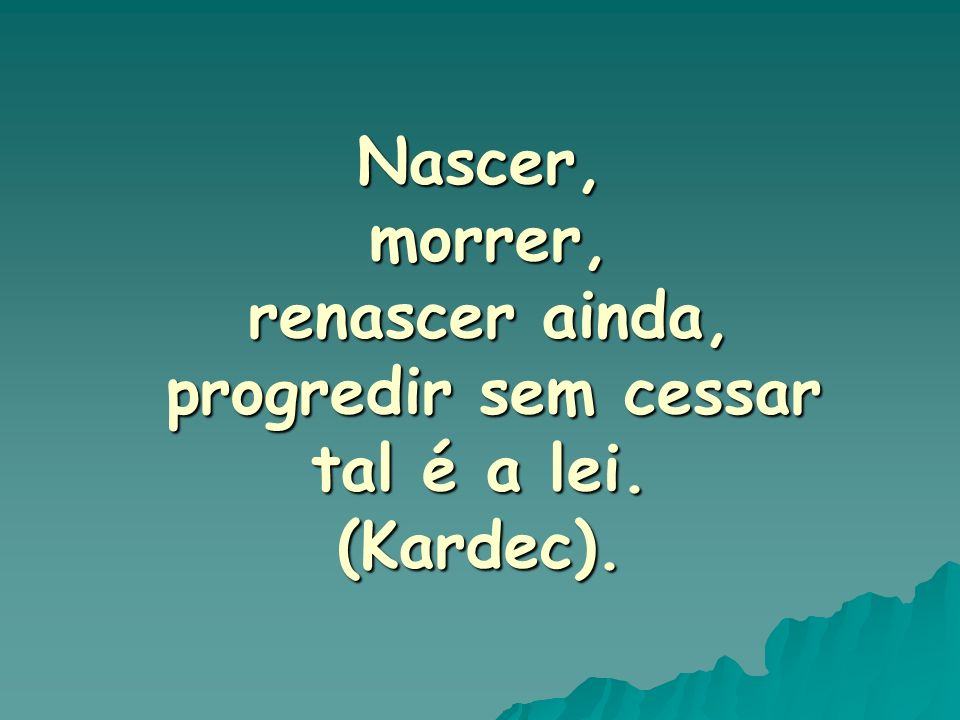 Nascer, morrer, renascer ainda, progredir sem cessar tal é a lei. (Kardec).