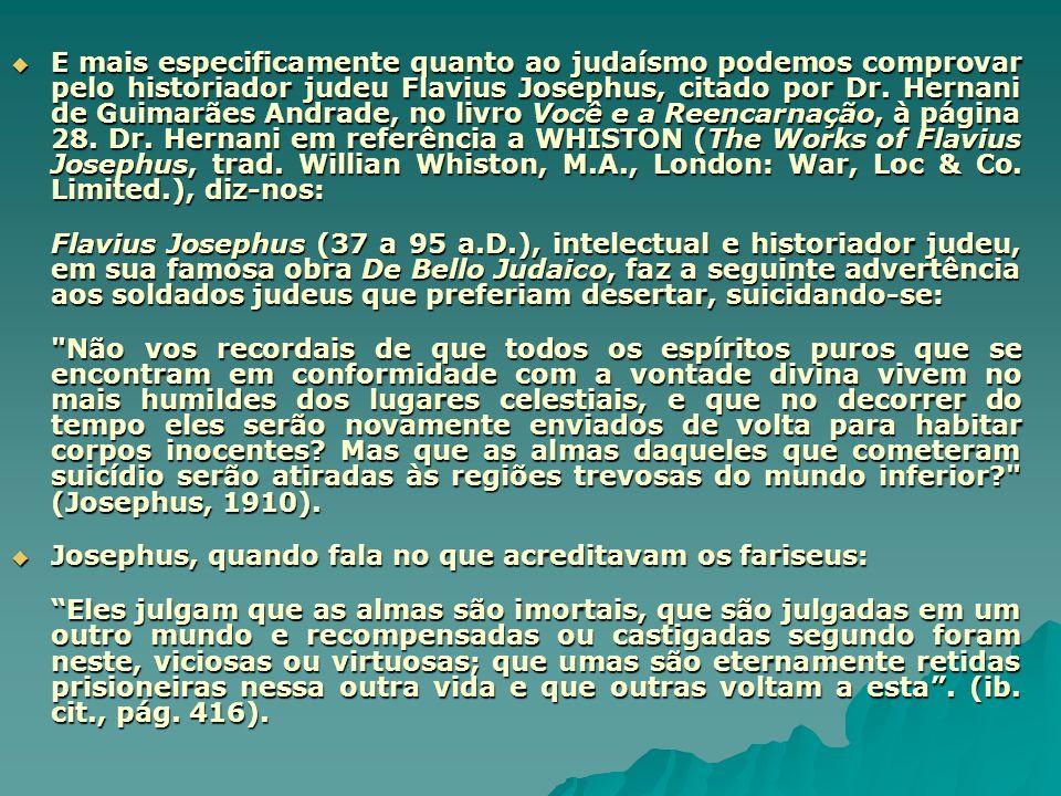 E mais especificamente quanto ao judaísmo podemos comprovar pelo historiador judeu Flavius Josephus, citado por Dr. Hernani de Guimarães Andrade, no livro Você e a Reencarnação, à página 28. Dr. Hernani em referência a WHISTON (The Works of Flavius Josephus, trad. Willian Whiston, M.A., London: War, Loc & Co. Limited.), diz-nos: