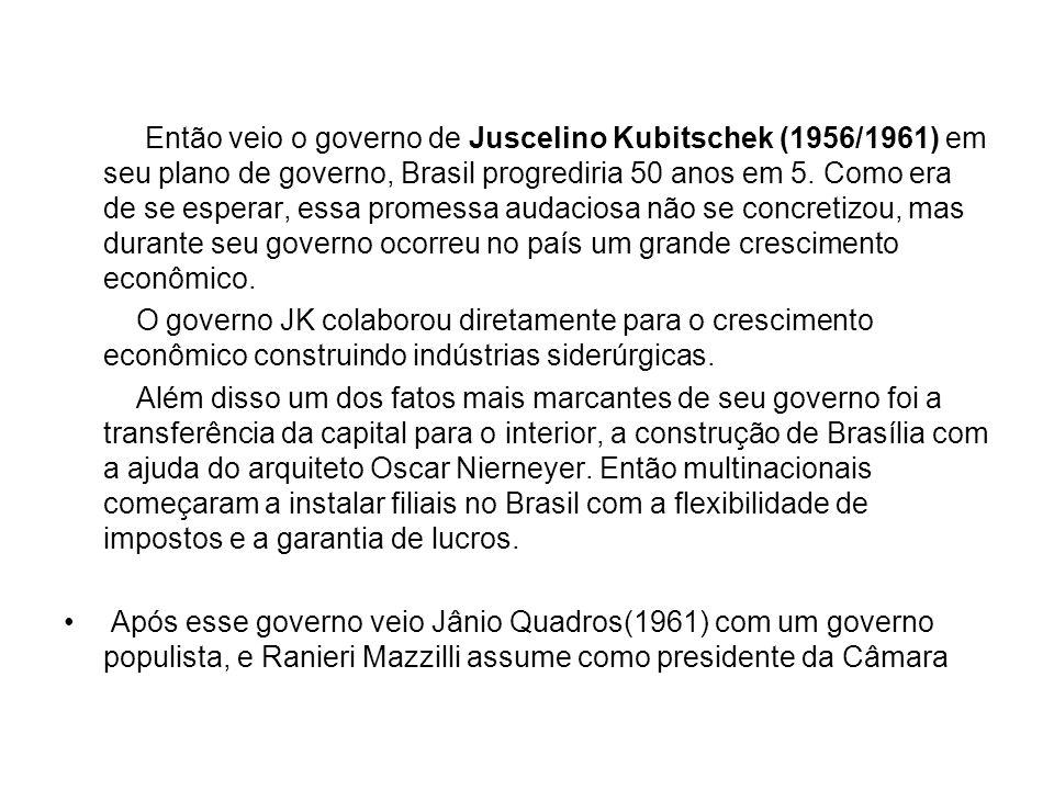 Então veio o governo de Juscelino Kubitschek (1956/1961) em seu plano de governo, Brasil progrediria 50 anos em 5. Como era de se esperar, essa promessa audaciosa não se concretizou, mas durante seu governo ocorreu no país um grande crescimento econômico.