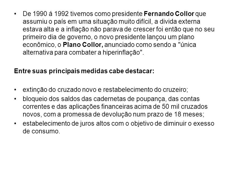 De 1990 á 1992 tivemos como presidente Fernando Collor que assumiu o país em uma situação muito difícil, a divida externa estava alta e a inflação não parava de crescer foi então que no seu primeiro dia de governo, o novo presidente lançou um plano econômico, o Plano Collor, anunciado como sendo a única alternativa para combater a hiperinflação .