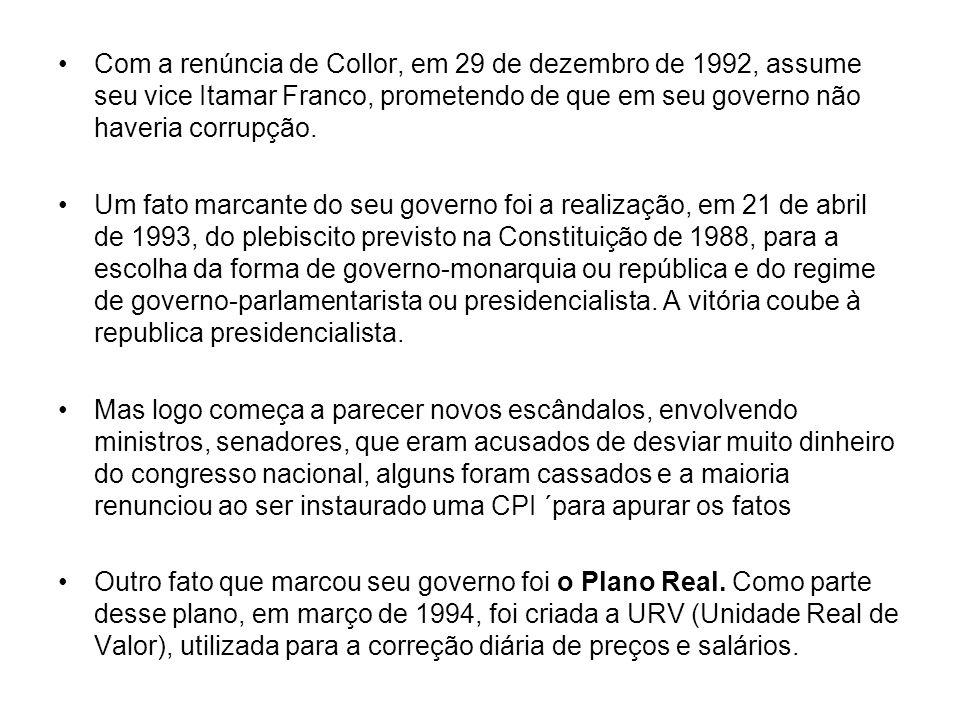 Com a renúncia de Collor, em 29 de dezembro de 1992, assume seu vice Itamar Franco, prometendo de que em seu governo não haveria corrupção.
