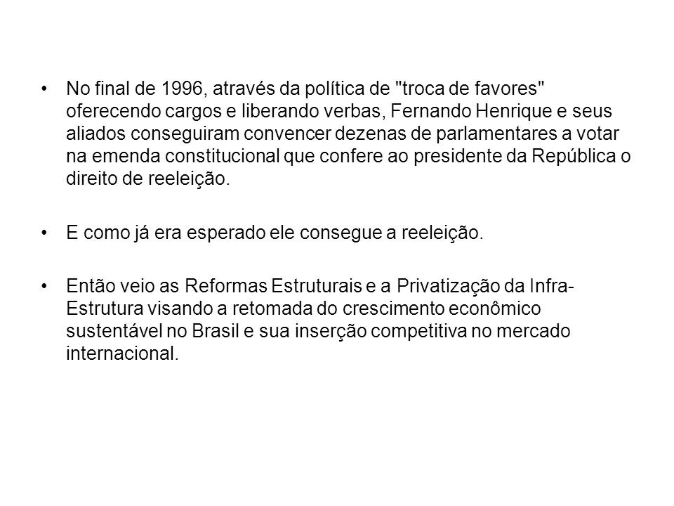 No final de 1996, através da política de troca de favores oferecendo cargos e liberando verbas, Fernando Henrique e seus aliados conseguiram convencer dezenas de parlamentares a votar na emenda constitucional que confere ao presidente da República o direito de reeleição.