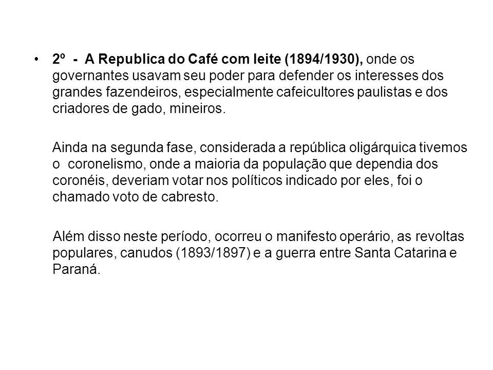 2º - A Republica do Café com leite (1894/1930), onde os governantes usavam seu poder para defender os interesses dos grandes fazendeiros, especialmente cafeicultores paulistas e dos criadores de gado, mineiros.