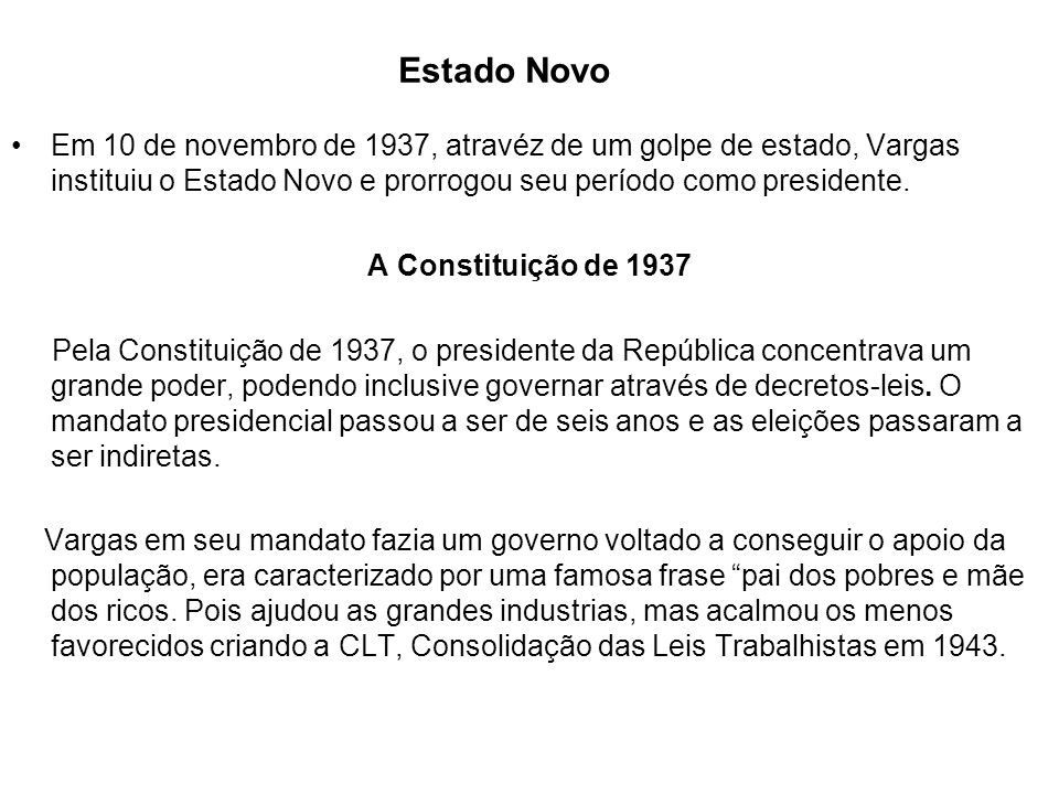 Estado NovoEm 10 de novembro de 1937, atravéz de um golpe de estado, Vargas instituiu o Estado Novo e prorrogou seu período como presidente.