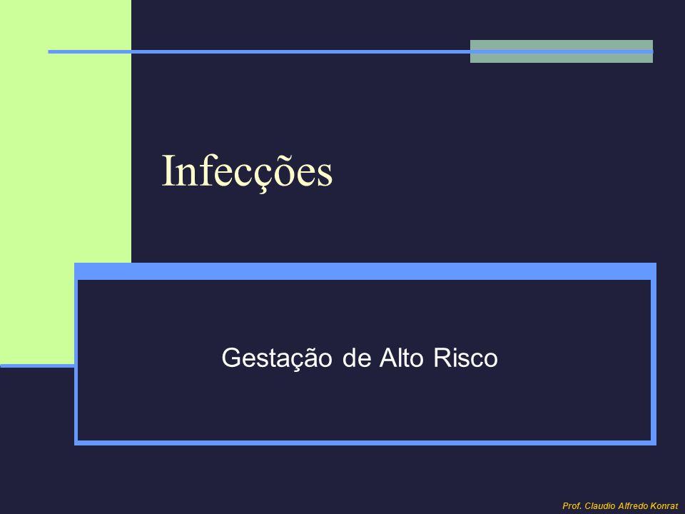 Infecções Gestação de Alto Risco Prof. Claudio Alfredo Konrat