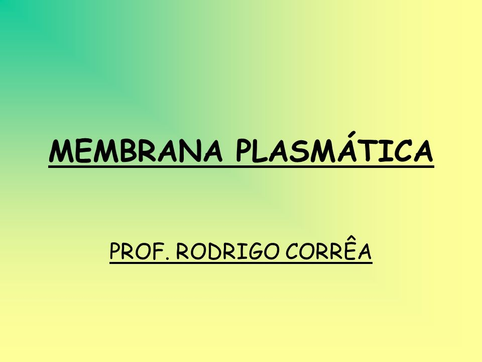MEMBRANA PLASMÁTICA PROF. RODRIGO CORRÊA