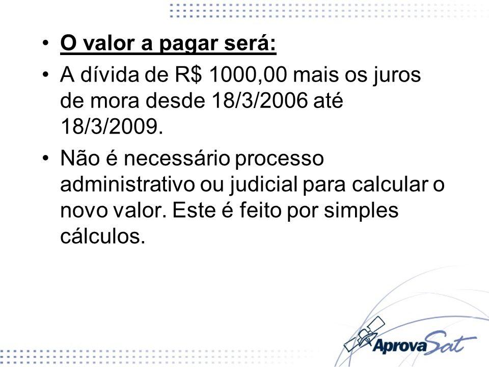 O valor a pagar será:A dívida de R$ 1000,00 mais os juros de mora desde 18/3/2006 até 18/3/2009.