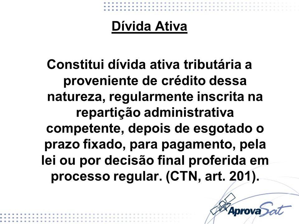 Dívida Ativa Constitui dívida ativa tributária a proveniente de crédito dessa natureza, regularmente inscrita na repartição administrativa competente, depois de esgotado o prazo fixado, para pagamento, pela lei ou por decisão final proferida em processo regular.