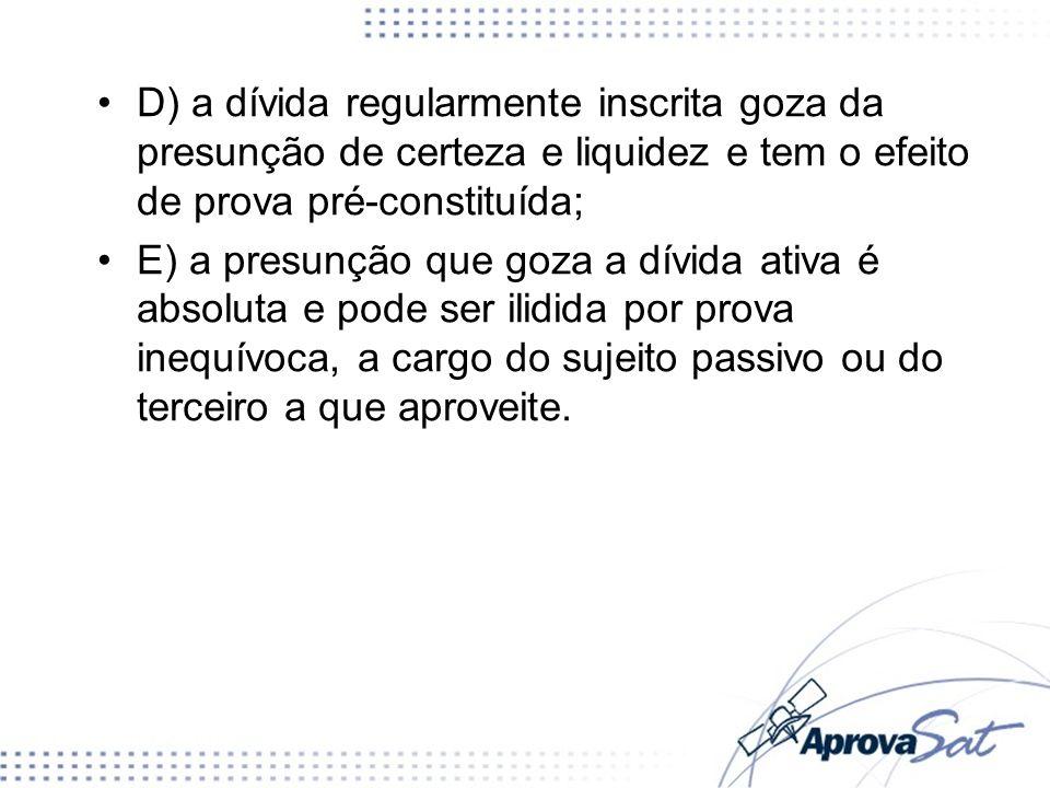 D) a dívida regularmente inscrita goza da presunção de certeza e liquidez e tem o efeito de prova pré-constituída;