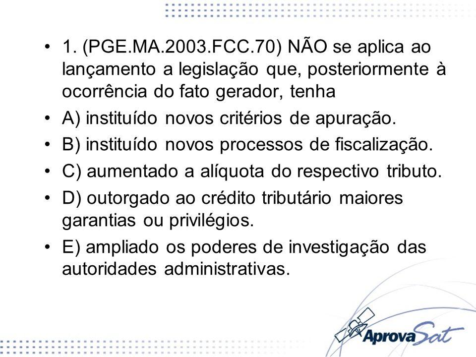 1. (PGE.MA.2003.FCC.70) NÃO se aplica ao lançamento a legislação que, posteriormente à ocorrência do fato gerador, tenha