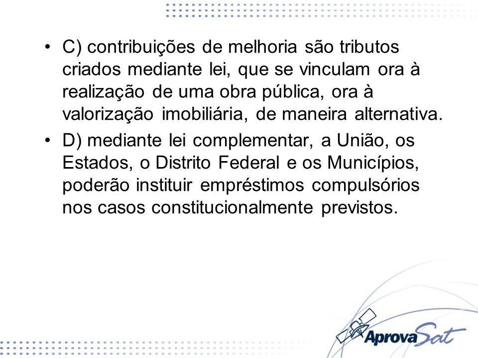 C) contribuições de melhoria são tributos criados mediante lei, que se vinculam ora à realização de uma obra pública, ora à valorização imobiliária, de maneira alternativa.