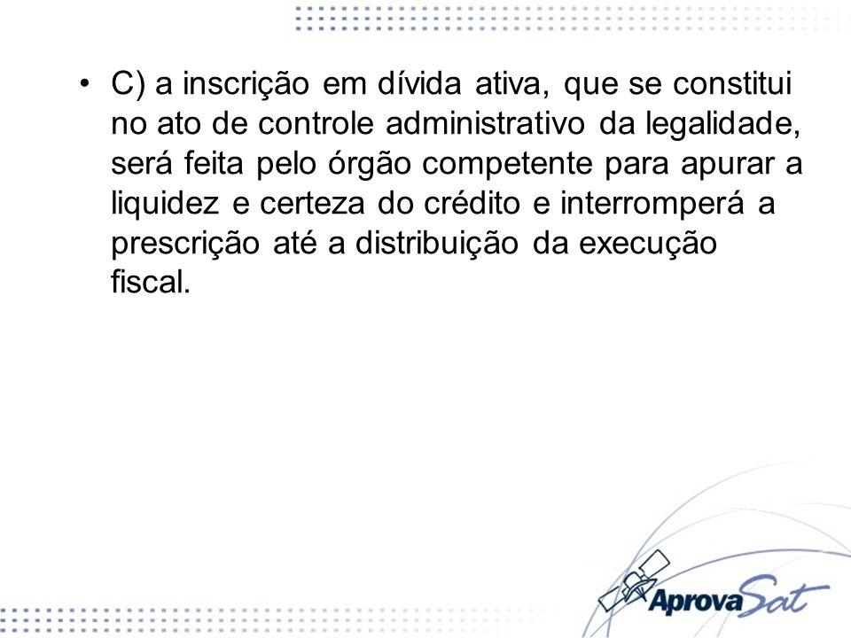 C) a inscrição em dívida ativa, que se constitui no ato de controle administrativo da legalidade, será feita pelo órgão competente para apurar a liquidez e certeza do crédito e interromperá a prescrição até a distribuição da execução fiscal.
