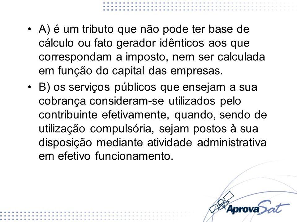 A) é um tributo que não pode ter base de cálculo ou fato gerador idênticos aos que correspondam a imposto, nem ser calculada em função do capital das empresas.