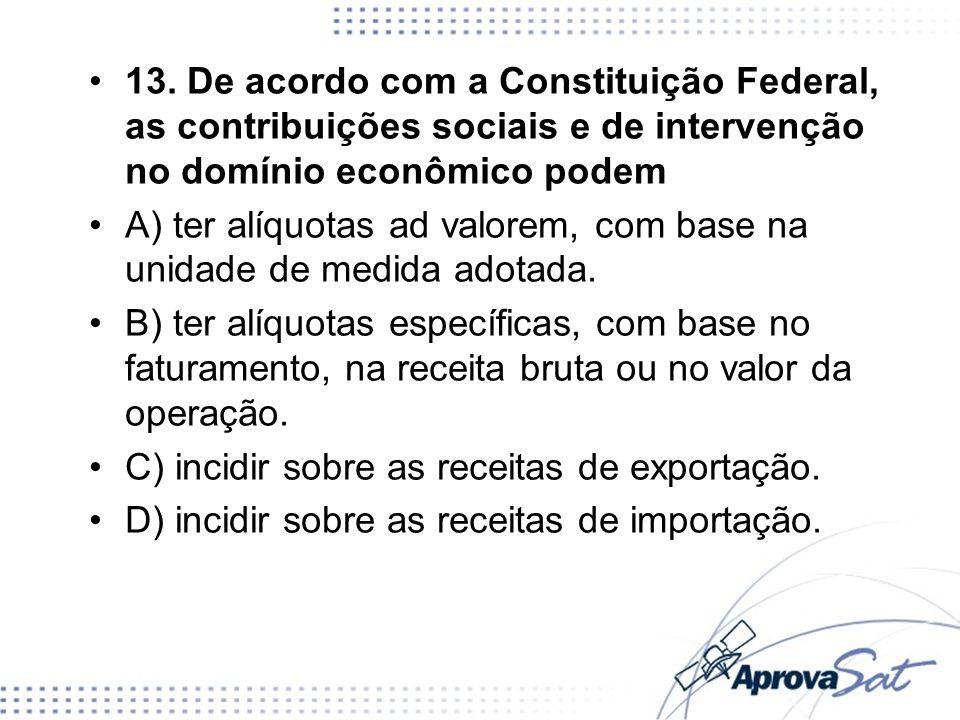 13. De acordo com a Constituição Federal, as contribuições sociais e de intervenção no domínio econômico podem
