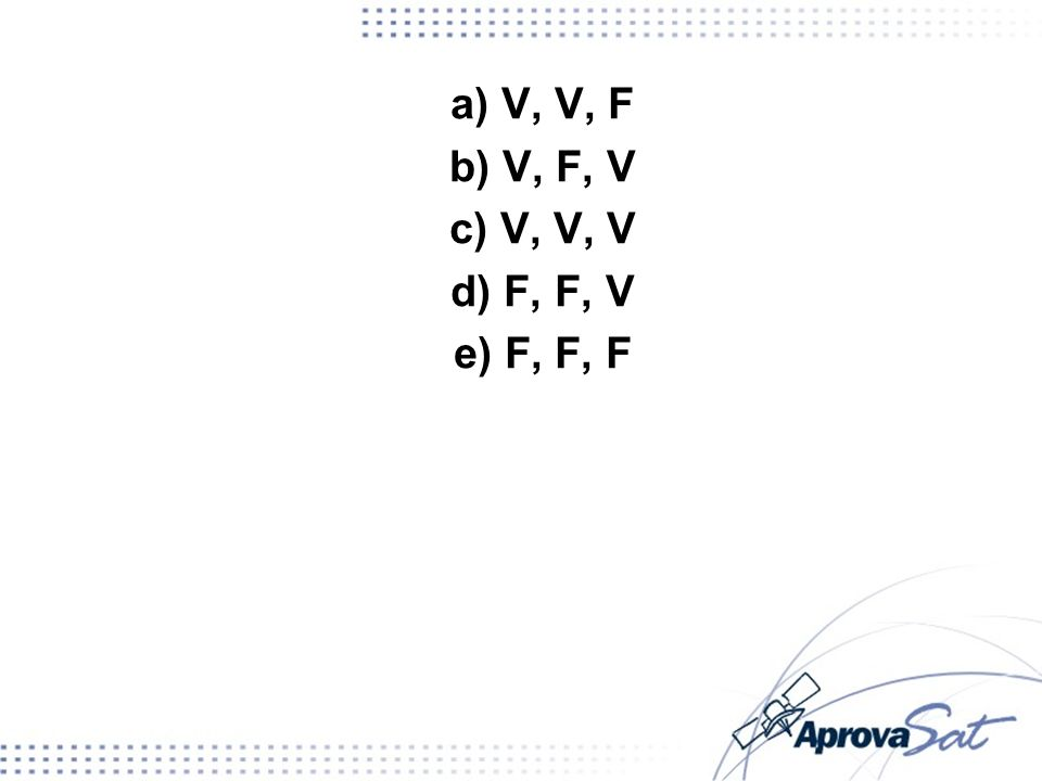 a) V, V, F b) V, F, V c) V, V, V d) F, F, V e) F, F, F