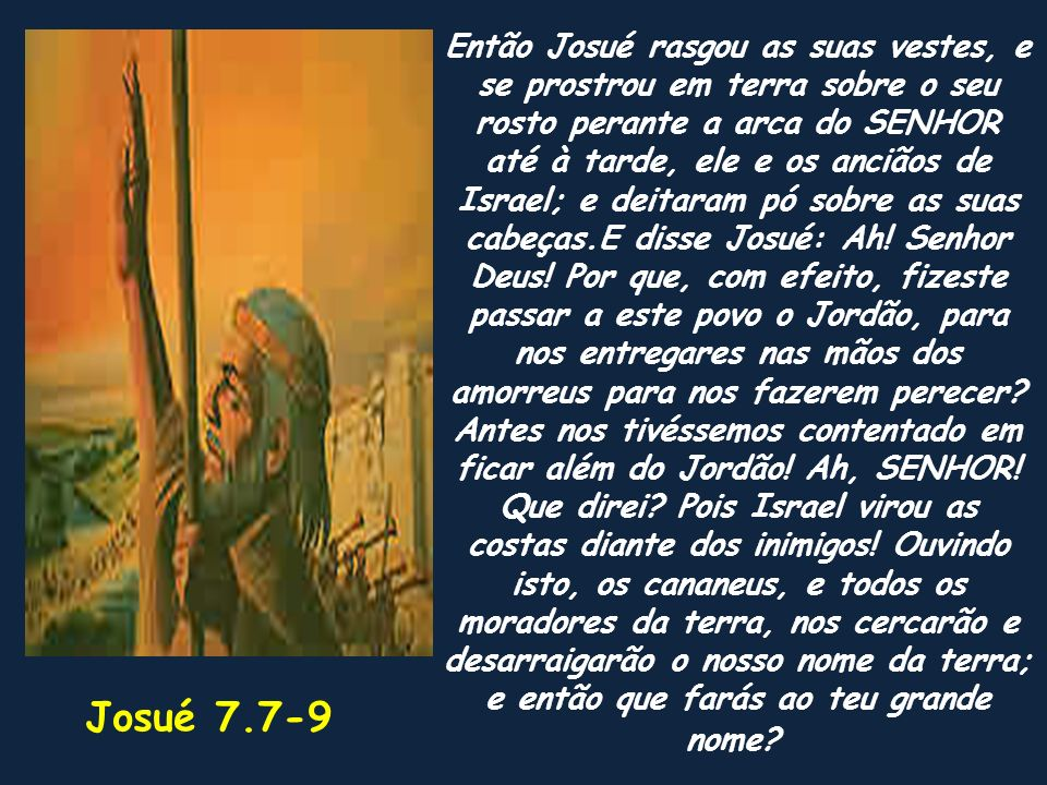 Então Josué rasgou as suas vestes, e se prostrou em terra sobre o seu rosto perante a arca do SENHOR até à tarde, ele e os anciãos de Israel; e deitaram pó sobre as suas cabeças.E disse Josué: Ah! Senhor Deus! Por que, com efeito, fizeste passar a este povo o Jordão, para nos entregares nas mãos dos amorreus para nos fazerem perecer Antes nos tivéssemos contentado em ficar além do Jordão! Ah, SENHOR! Que direi Pois Israel virou as costas diante dos inimigos! Ouvindo isto, os cananeus, e todos os moradores da terra, nos cercarão e desarraigarão o nosso nome da terra; e então que farás ao teu grande nome