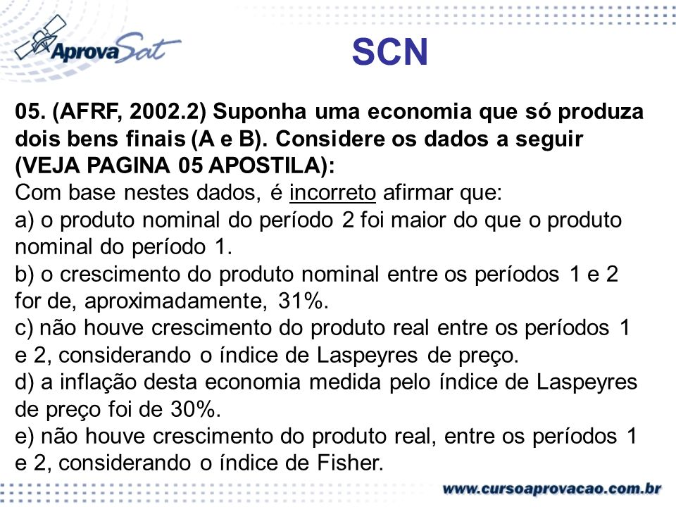 SCN 05. (AFRF, 2002.2) Suponha uma economia que só produza dois bens finais (A e B). Considere os dados a seguir (VEJA PAGINA 05 APOSTILA):
