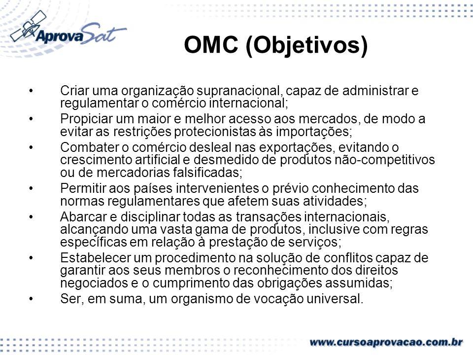 OMC (Objetivos)Criar uma organização supranacional, capaz de administrar e regulamentar o comércio internacional;