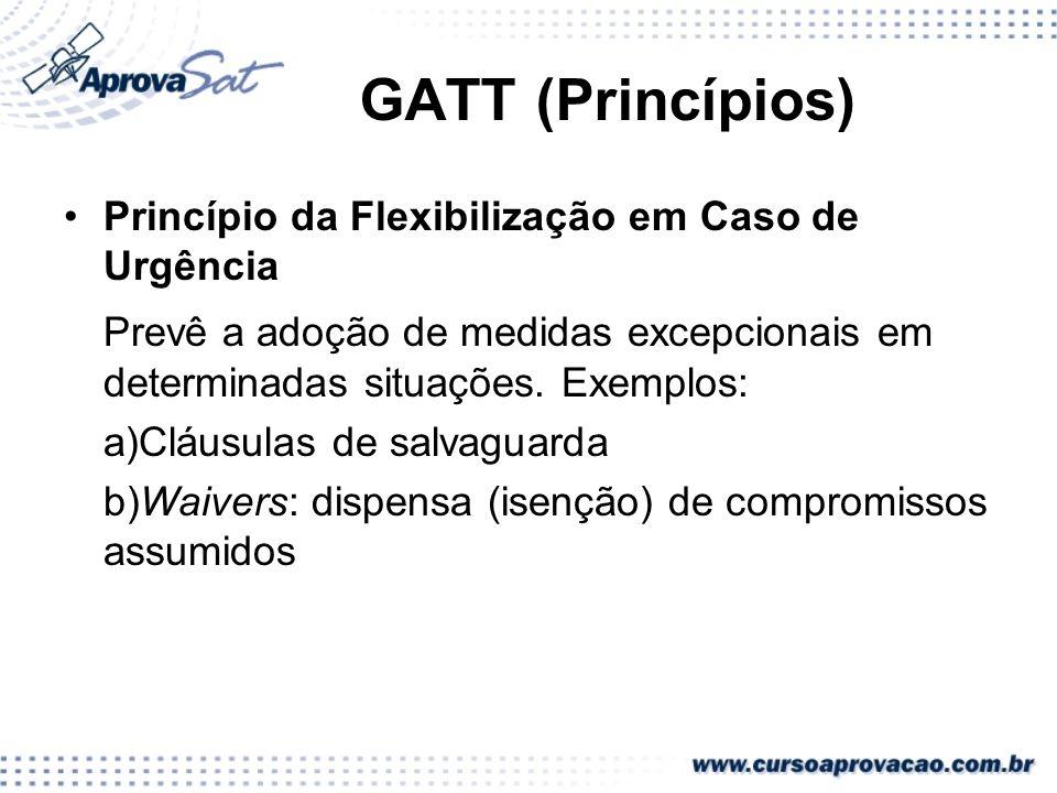 GATT (Princípios)Princípio da Flexibilização em Caso de Urgência. Prevê a adoção de medidas excepcionais em determinadas situações. Exemplos: