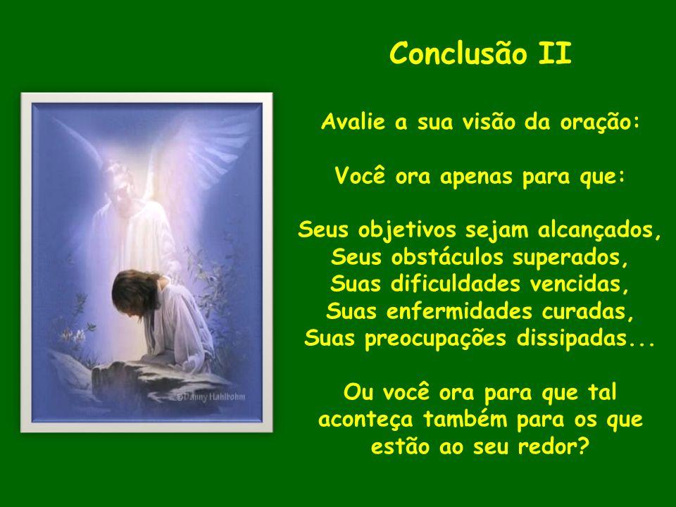 Conclusão II Avalie a sua visão da oração: Você ora apenas para que: