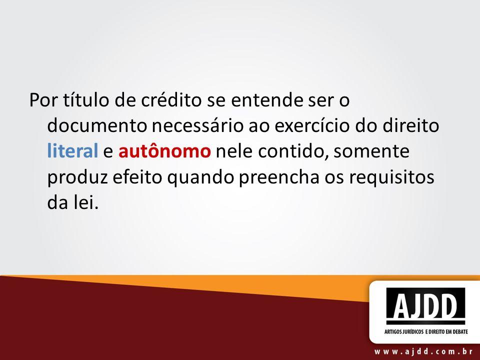 Por título de crédito se entende ser o documento necessário ao exercício do direito literal e autônomo nele contido, somente produz efeito quando preencha os requisitos da lei.
