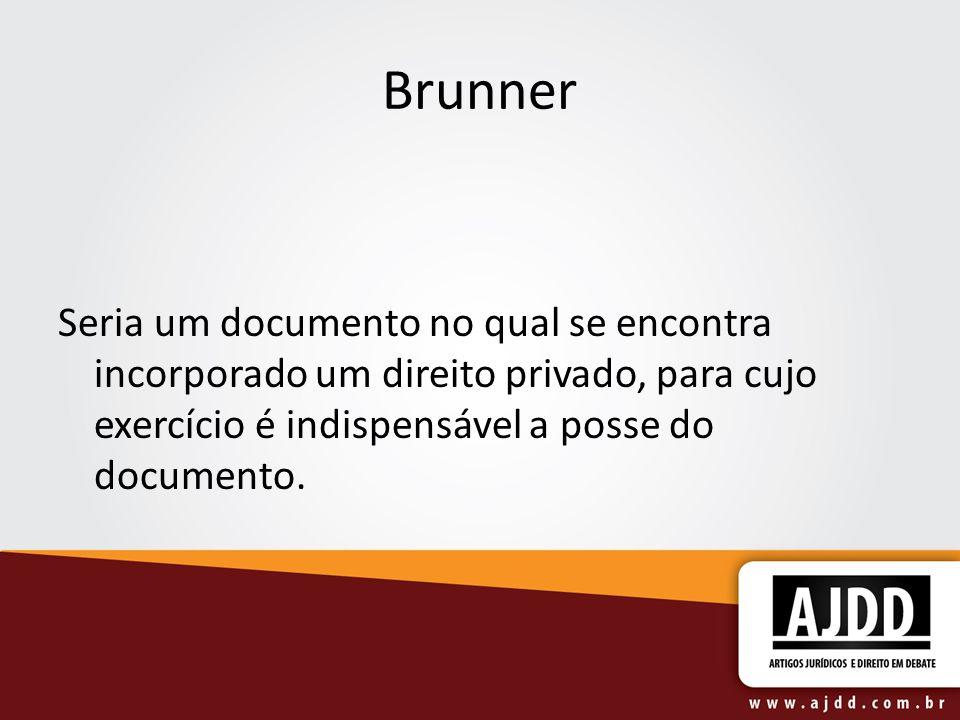 Brunner Seria um documento no qual se encontra incorporado um direito privado, para cujo exercício é indispensável a posse do documento.