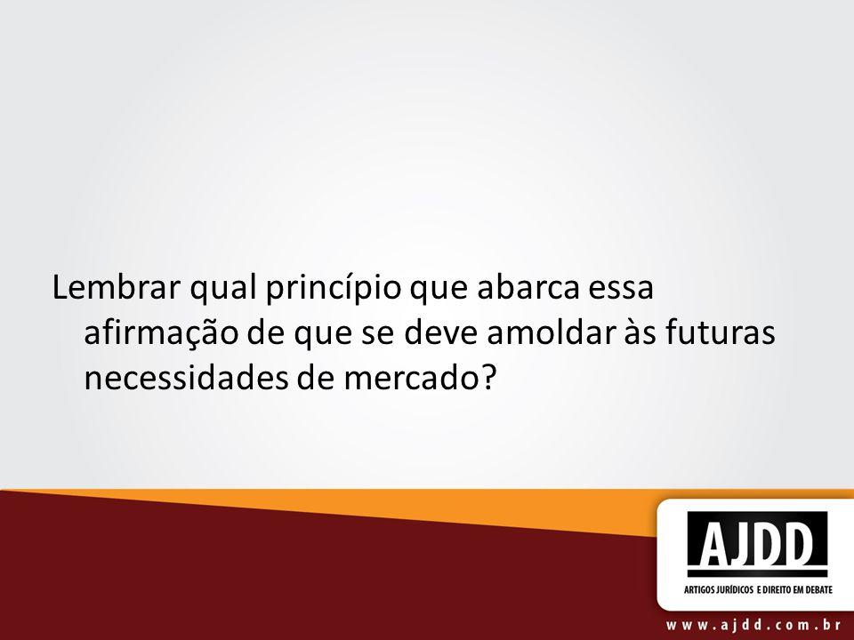 Lembrar qual princípio que abarca essa afirmação de que se deve amoldar às futuras necessidades de mercado