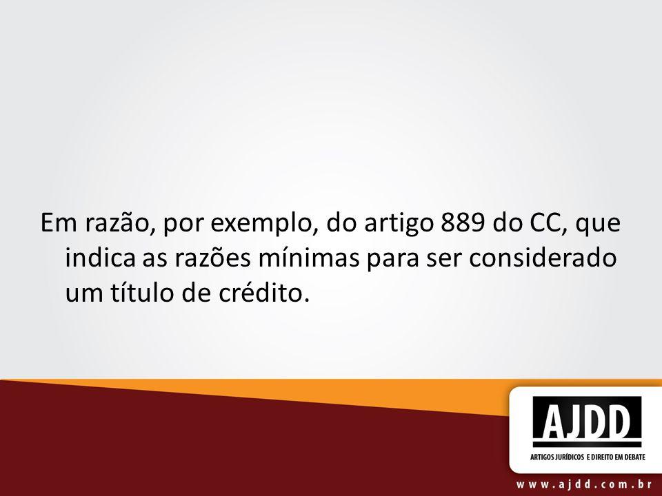 Em razão, por exemplo, do artigo 889 do CC, que indica as razões mínimas para ser considerado um título de crédito.