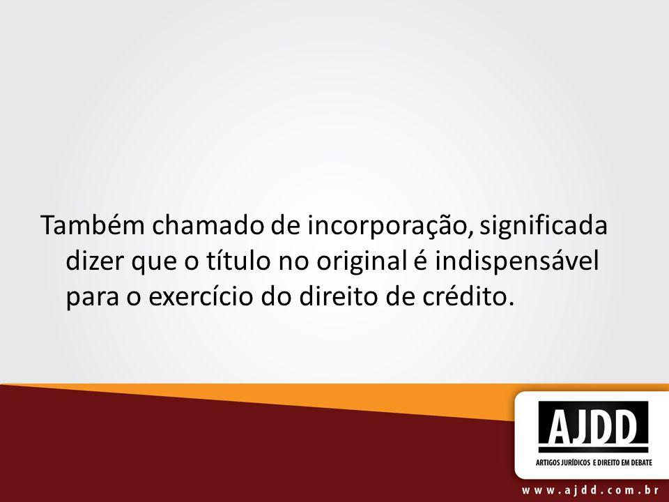 Também chamado de incorporação, significada dizer que o título no original é indispensável para o exercício do direito de crédito.