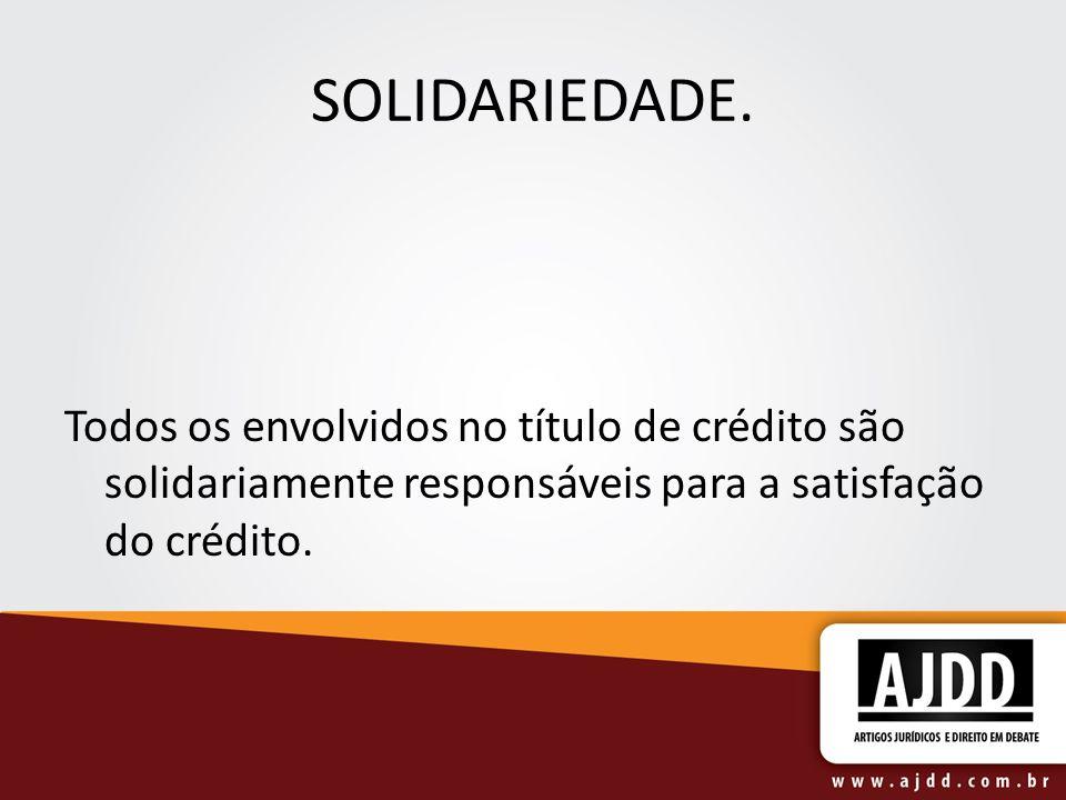SOLIDARIEDADE.Todos os envolvidos no título de crédito são solidariamente responsáveis para a satisfação do crédito.