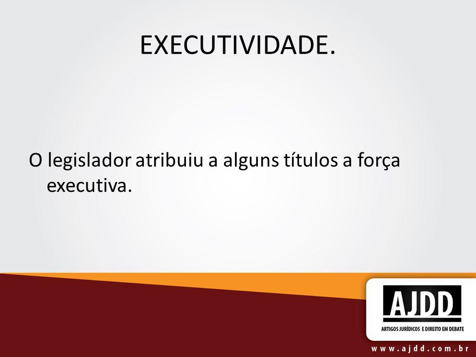 EXECUTIVIDADE. O legislador atribuiu a alguns títulos a força executiva.