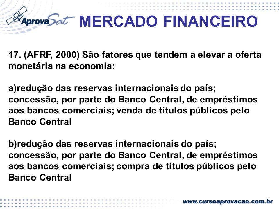 MERCADO FINANCEIRO17. (AFRF, 2000) São fatores que tendem a elevar a oferta monetária na economia: