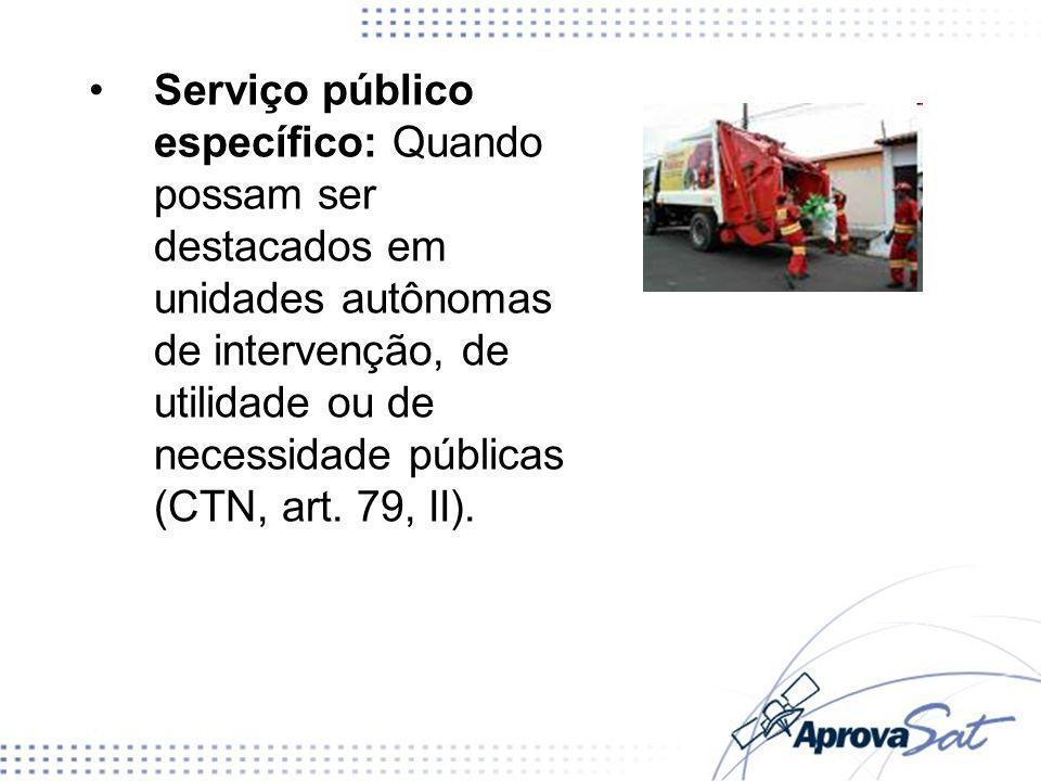 Serviço público específico: Quando possam ser destacados em unidades autônomas de intervenção, de utilidade ou de necessidade públicas (CTN, art.