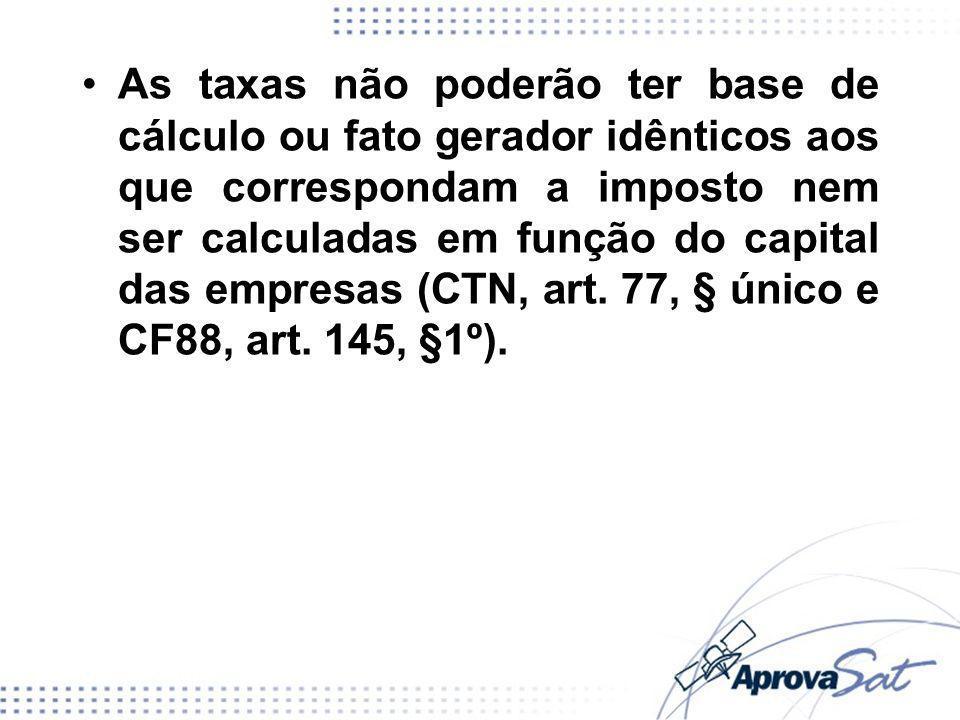 As taxas não poderão ter base de cálculo ou fato gerador idênticos aos que correspondam a imposto nem ser calculadas em função do capital das empresas (CTN, art.