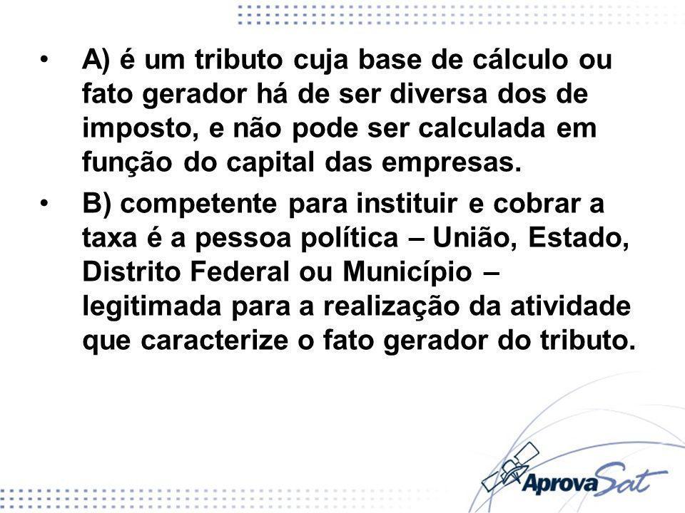 A) é um tributo cuja base de cálculo ou fato gerador há de ser diversa dos de imposto, e não pode ser calculada em função do capital das empresas.