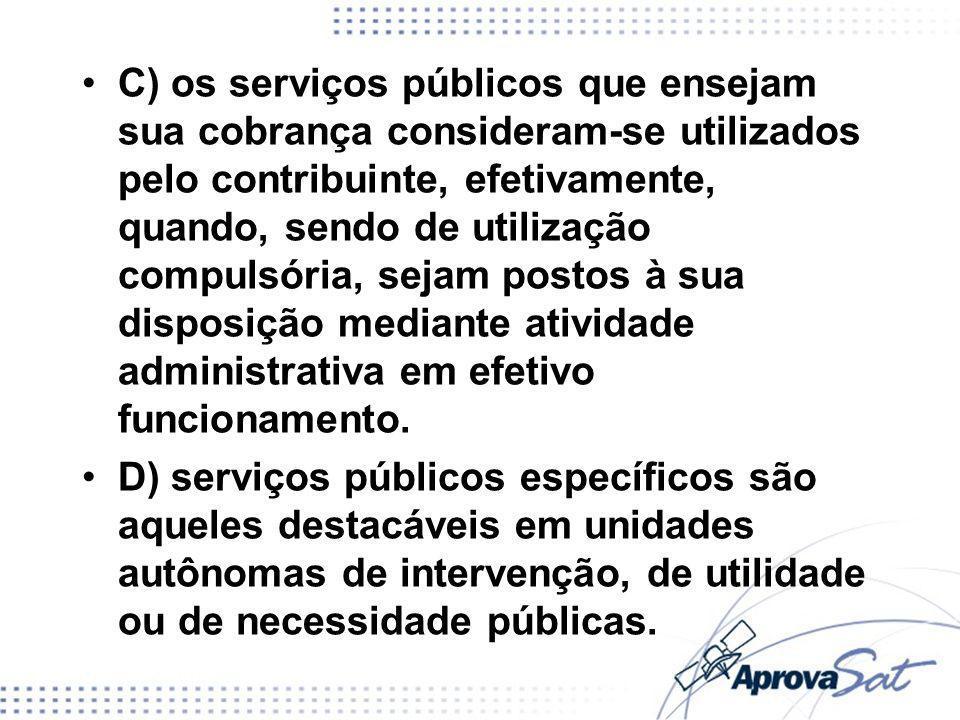 C) os serviços públicos que ensejam sua cobrança consideram-se utilizados pelo contribuinte, efetivamente, quando, sendo de utilização compulsória, sejam postos à sua disposição mediante atividade administrativa em efetivo funcionamento.