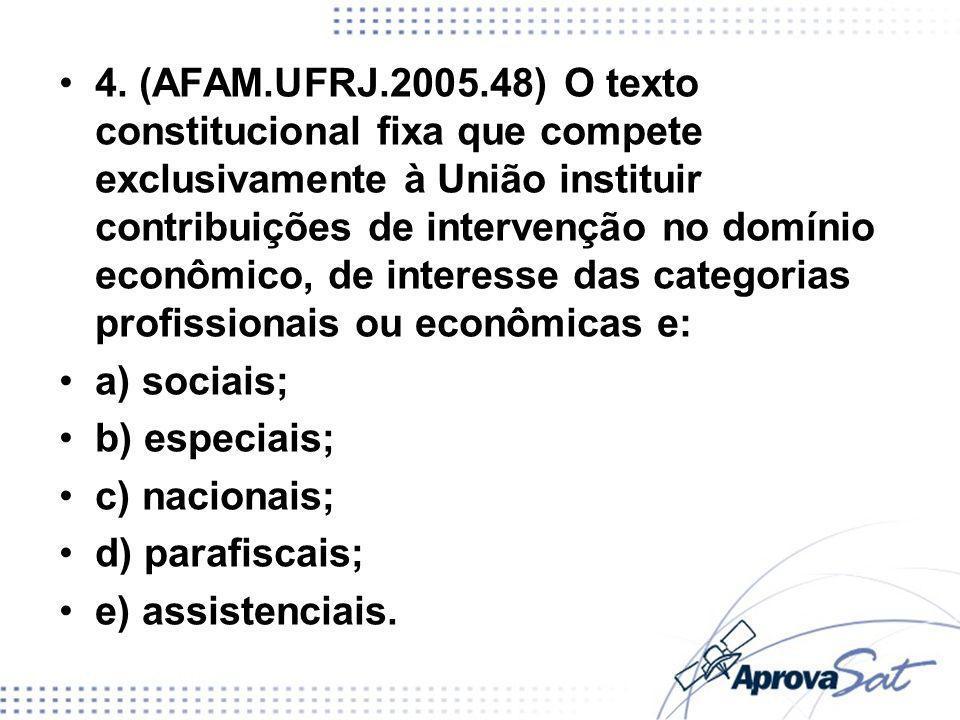 4. (AFAM.UFRJ.2005.48) O texto constitucional fixa que compete exclusivamente à União instituir contribuições de intervenção no domínio econômico, de interesse das categorias profissionais ou econômicas e: