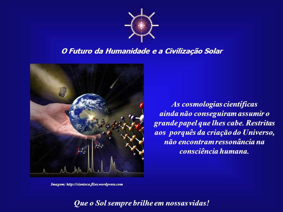 ☼ As cosmologias científicas ainda não conseguiram assumir o