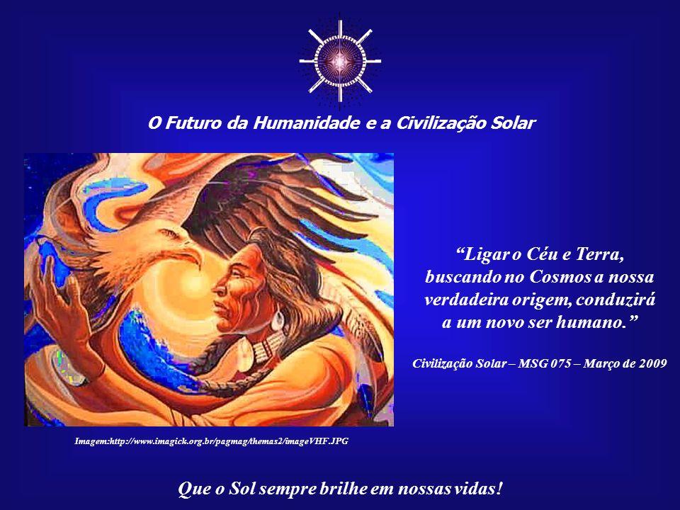 ☼ O Futuro da Humanidade e a Civilização Solar. Ligar o Céu e Terra, buscando no Cosmos a nossa verdadeira origem, conduzirá.