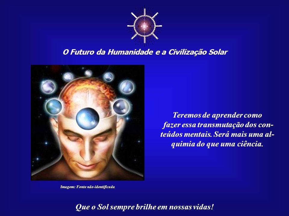 ☼ Teremos de aprender como fazer essa transmutação dos con-