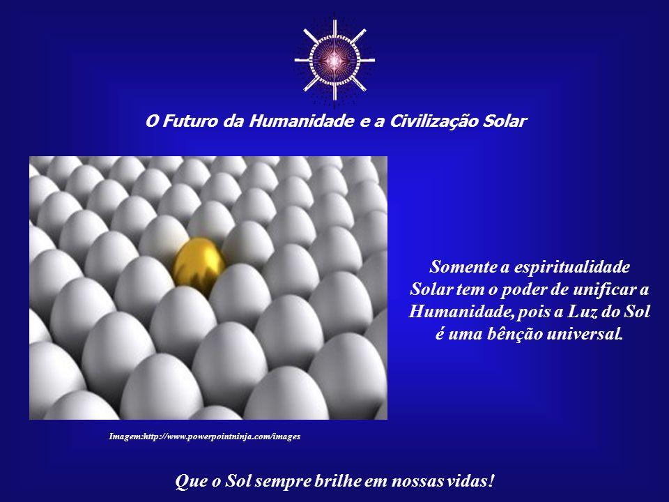 ☼ Somente a espiritualidade Solar tem o poder de unificar a