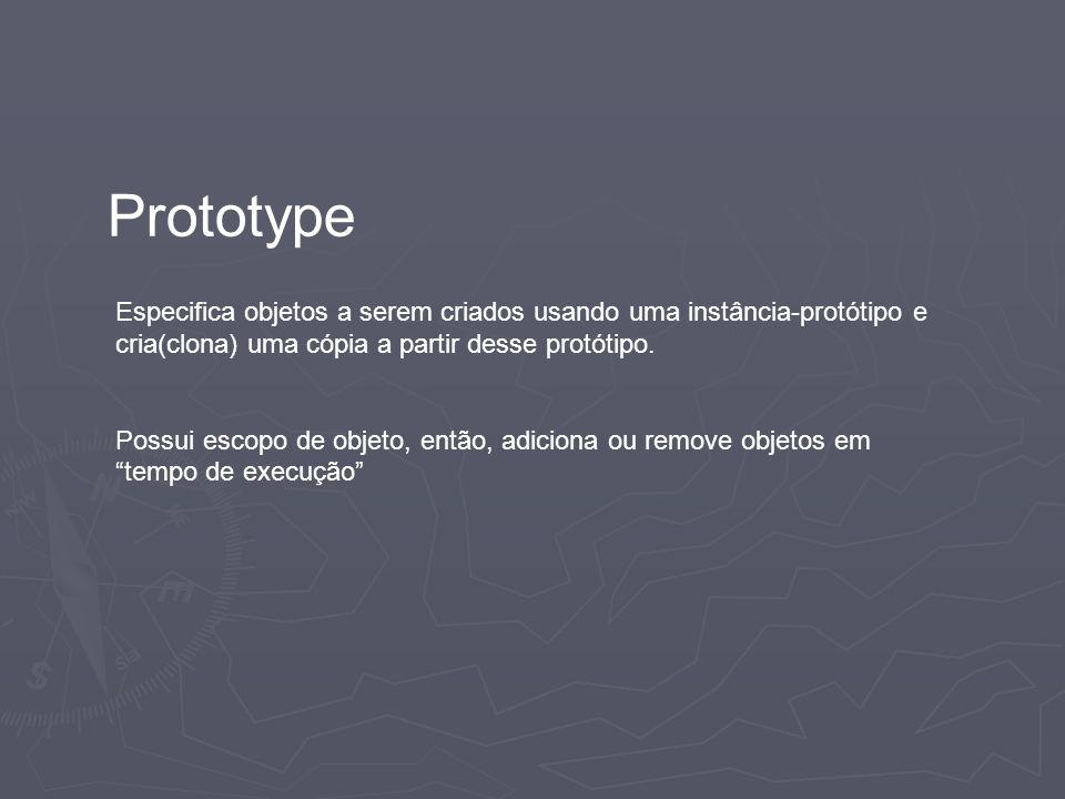 Prototype Especifica objetos a serem criados usando uma instância-protótipo e cria(clona) uma cópia a partir desse protótipo.