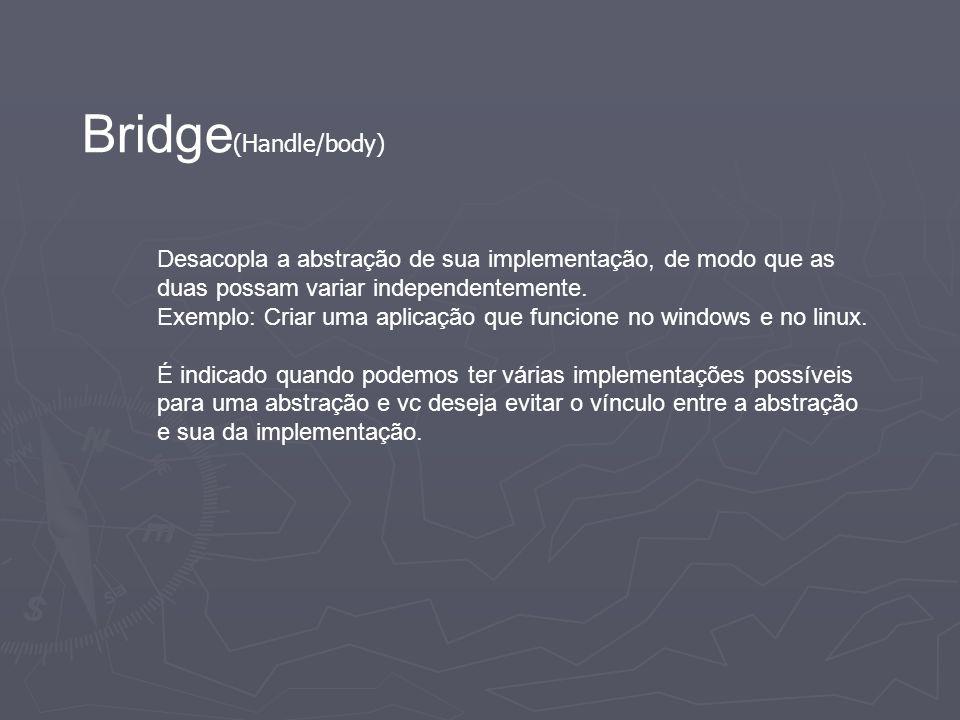 Bridge(Handle/body) Desacopla a abstração de sua implementação, de modo que as duas possam variar independentemente.