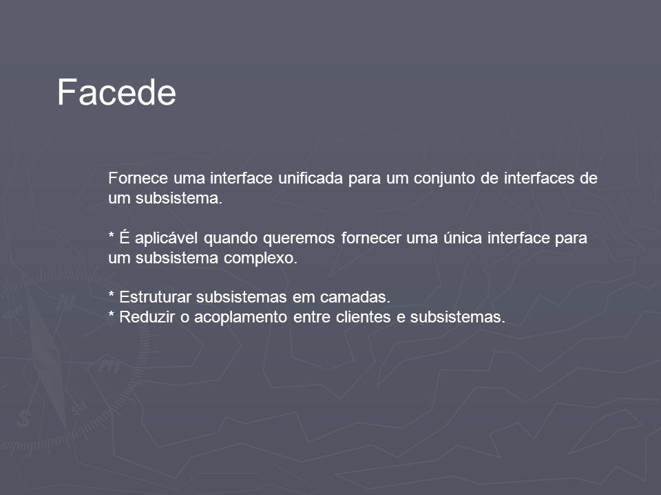 Facede Fornece uma interface unificada para um conjunto de interfaces de um subsistema.