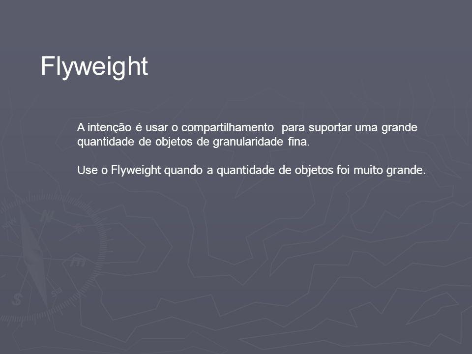 Flyweight A intenção é usar o compartilhamento para suportar uma grande quantidade de objetos de granularidade fina.