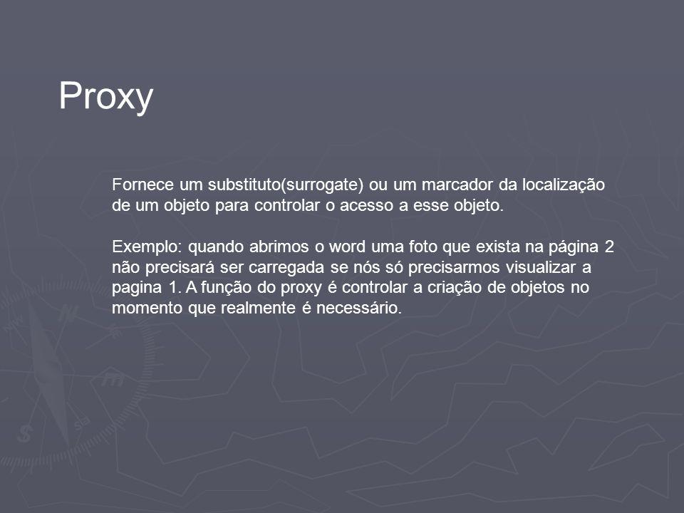 Proxy Fornece um substituto(surrogate) ou um marcador da localização de um objeto para controlar o acesso a esse objeto.