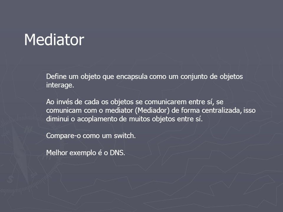 Mediator Define um objeto que encapsula como um conjunto de objetos interage.