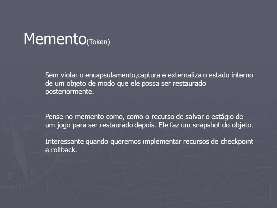 Memento(Token) Sem violar o encapsulamento,captura e externaliza o estado interno de um objeto de modo que ele possa ser restaurado posteriormente.