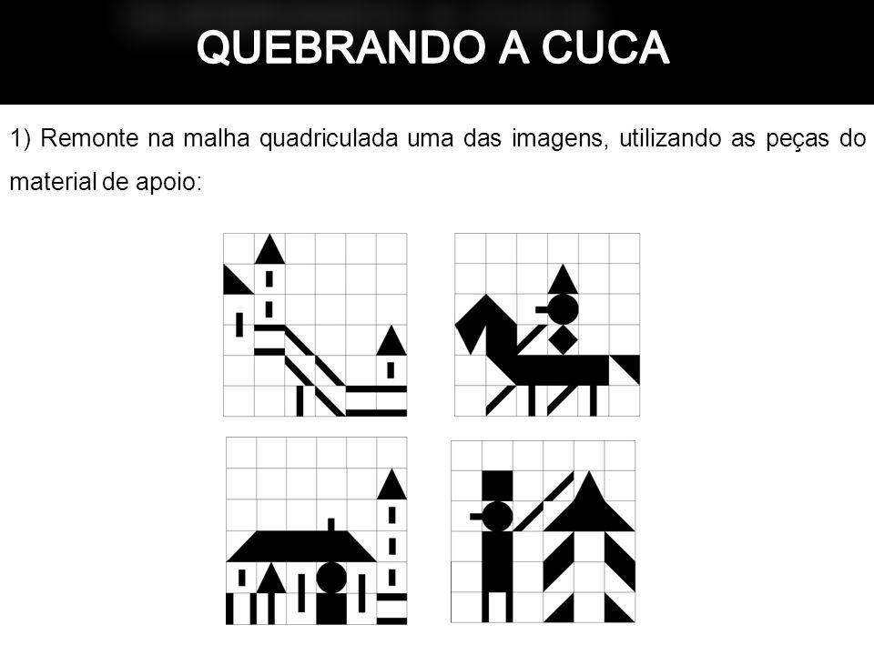 QUEBRANDO A CUCA 1) Remonte na malha quadriculada uma das imagens, utilizando as peças do material de apoio: